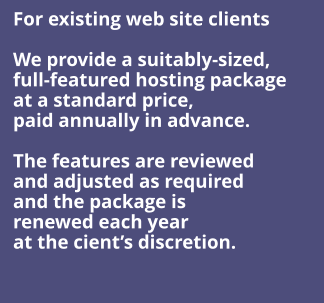 For existing web site clients  We provide a suitably-sized,  full-featured hosting package  at a standard price, paid annually in advance.  The features are reviewed and adjusted as required and the package is  renewed each year at the cient's discretion.
