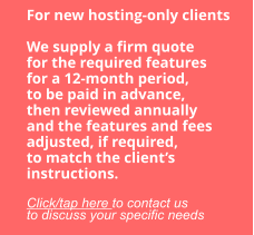 For new hosting-only clients  We supply a firm quote for the required features for a 12-month period, to be paid in advance, then reviewed annually and the features and fees adjusted, if required, to match the client's instructions.  Click/tap here to contact us to discuss your specific needs